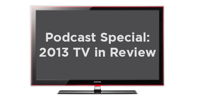 Podcast Special: 2013 TV In Review
