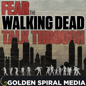 Fear the Walking Dead Talk Through: A Golden Spiral Media Podcast