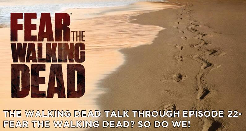 TWDT 22 – Fear the Walking Dead? So do we!