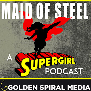 Maid of Steel Supergirl Podcast
