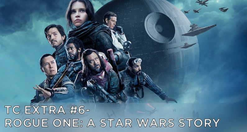 TC EXTRA #6 – Rogue One: A Star Wars Story