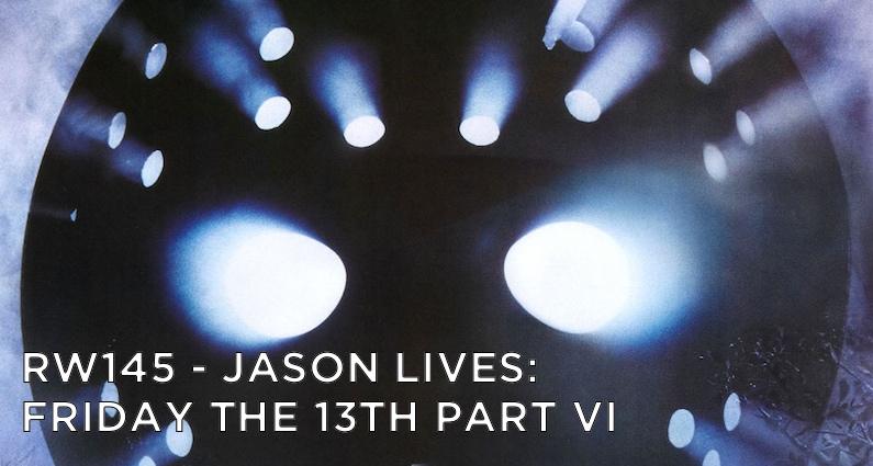 RW 145 – Jason Lives: Friday the 13th Part VI