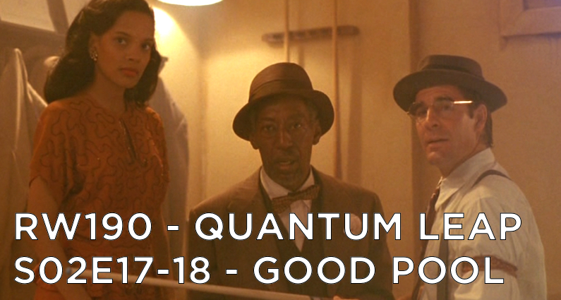 RW 190 – Quantum Leap S02E17-18 – Good Pool