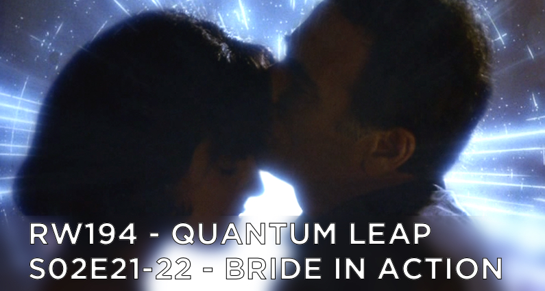 RW 194 – Quantum Leap S02E21-22 – Bride in Action