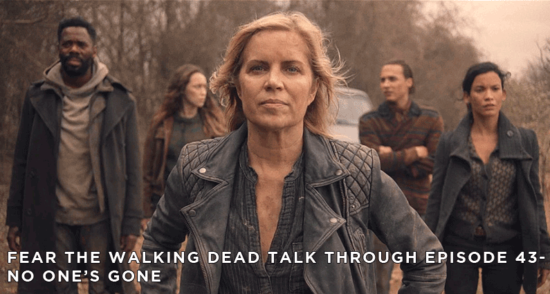 FTWDTT 43 – Fear the Walking Dead S4E8 – No One's Gone Review