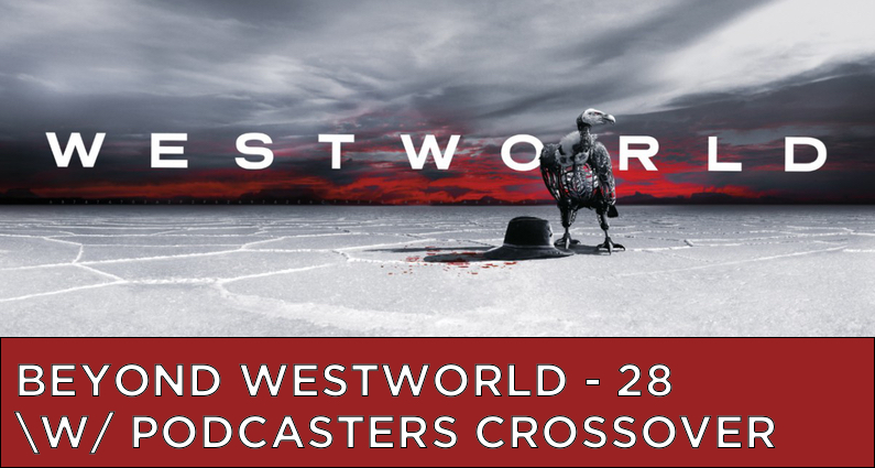 BW28 – S2 – Westworld Podcaster Crossover Event