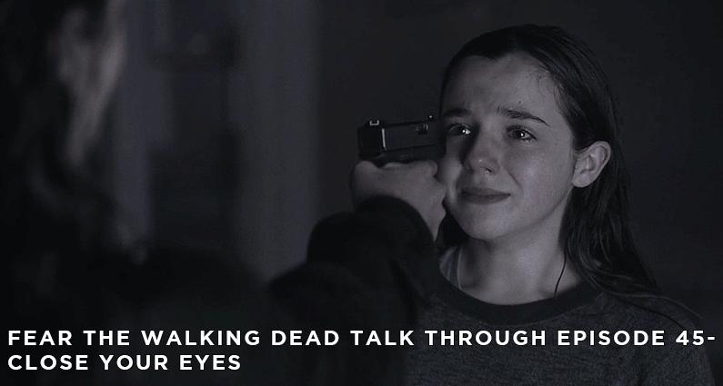 FTWDTT 45 – Fear the Walking Dead S4E10 – Close Your Eyes