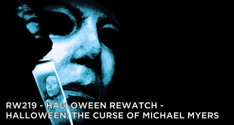 RW 219 – Halloween Rewatch – Halloween: The Curse of Michael Myers