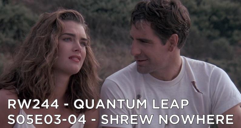 RW 244 – Quantum Leap S05E03-04 – Shrew Nowhere
