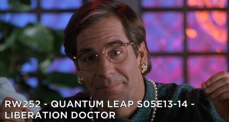 RW 252 – Quantum Leap S05E13-14 – Liberation Doctor