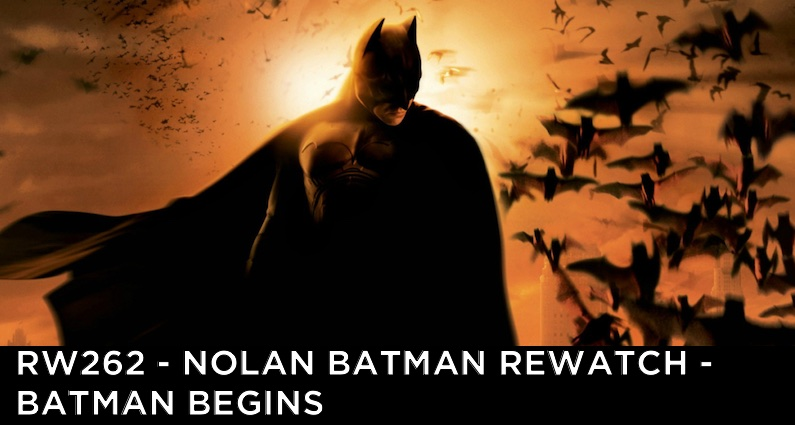 RW 262 – Nolan Batman Rewatch – Batman Begins