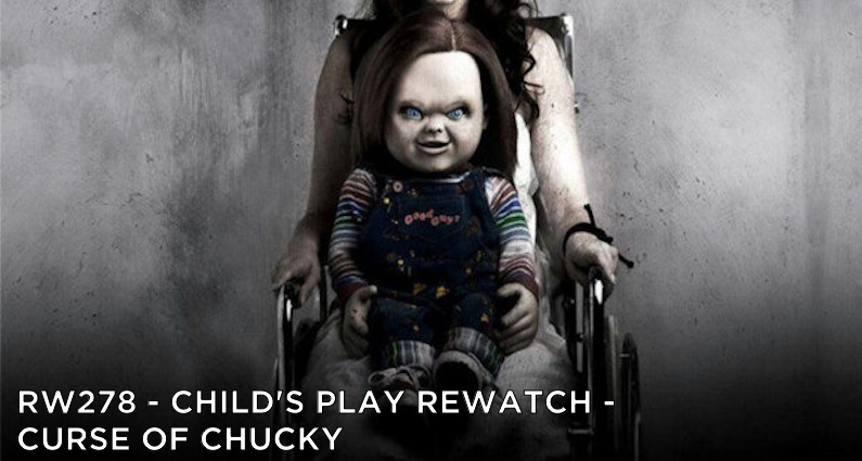 RW 278 – Child's Play Rewatch – Curse of Chucky