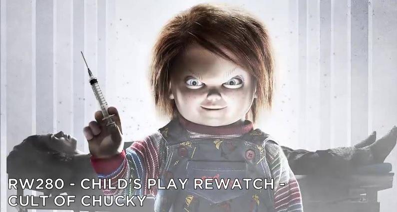 RW 280 – Child's Play Rewatch – Cult of Chucky
