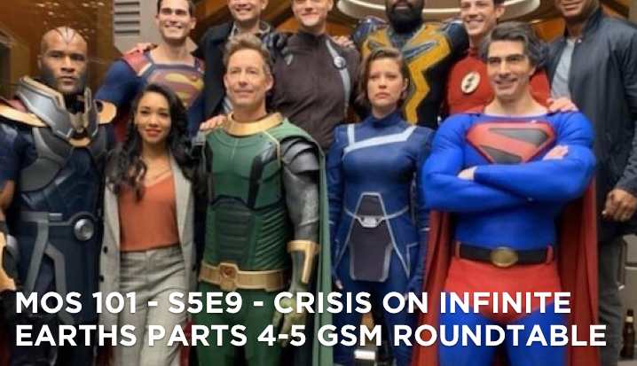 MOS 101 – S5E9 – Crisis On Infinite Earths Parts 4-5 GSM Roundtable