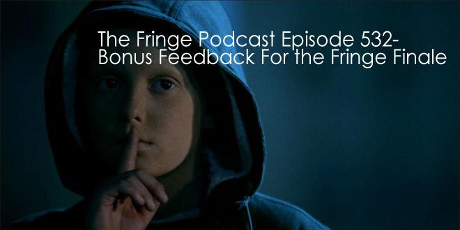 TFP 532-Bonus Feedback For the Fringe Finale