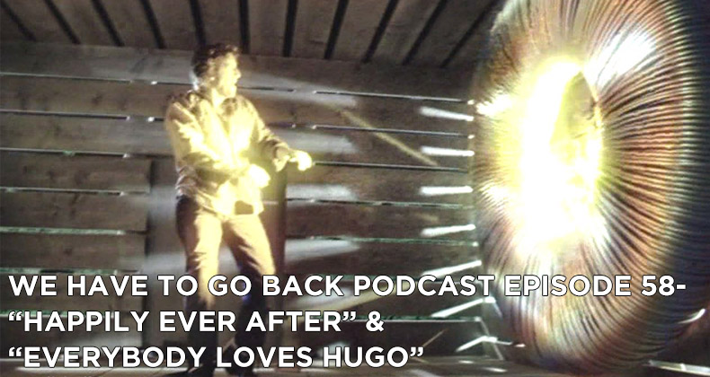 WHTGB 58-We Have To Go Back Episode 58-Happily Ever After and Everybody Loves Hugo