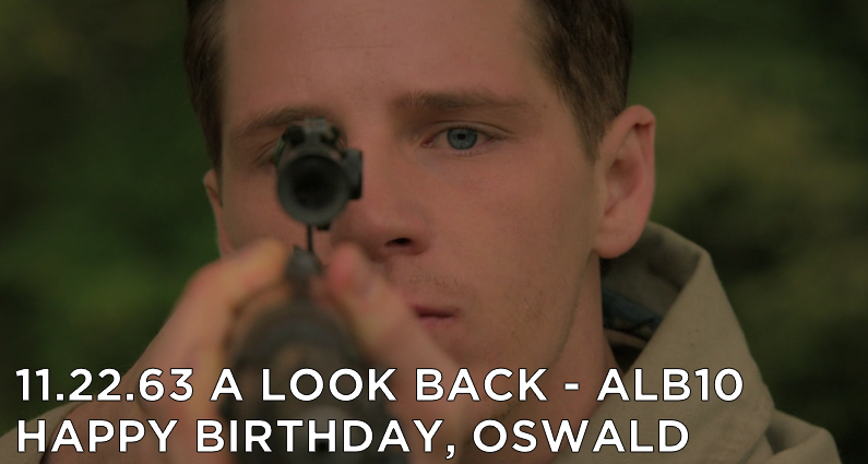 ALB10 – S1E6 – 11.22.63 Happy Birthday Lee Harvey Oswald